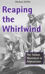 Reaping the Whirlwind: The Taliban Movement in Afghanistan - Michael Griffin