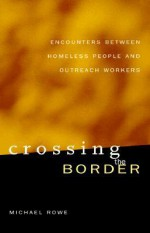Crossing the Border: Encounters between Homeless People and Outreach Workers - Michael Rowe