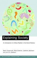 Explaining Society: An Introduction to Critical Realism in the Social Sciences (Critical Realism: Interventions) - Berth Danermark, Mats Ekstrom, Liselotte Jakobsen, Jan ch. Karlsson, Roy Bhaskar