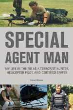 Special Agent Man: My Life in the FBI as a Terrorist Hunter, Helicopter Pilot, and Certified Sniper - Steve Moore
