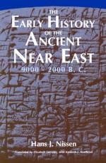 The Early History of the Ancient Near East, 9000-2000 B.C. - Hans J. Nissen, Elizabeth Lutzeier