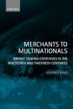 Merchants to Multinationals: British Trading Companies in the Nineteenth and Twentieth Centuries - Geoffrey Jones