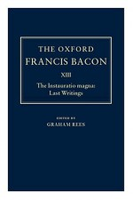 The Oxford Francis Bacon XIII: The Instauratio Magna: Last Writings - Francis Bacon, Graham Charles Rees