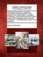 The Political Memorial: Containing Washington's Farewell Address to the People of the United States: The Federal Constitution with Amendments to the Same: Names of the Delegates Who Formed the Constitution: And Washington's Letter to the President... - George Washington