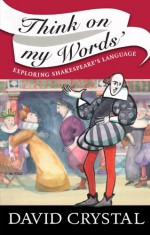 Think On My Words: Exploring Shakespeare's Language - David Crystal