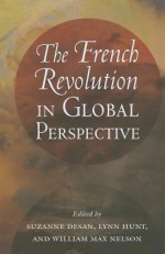 The French Revolution in Global Perspective - Suzanne Desan, Lynn Hunt, William Max Nelson