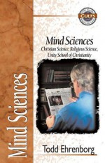Mind Sciences: Christian Science, Religious Science, Unity School of Christianity - Todd Ehrenborg, Alan W. Gomes