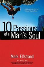 10 Passions of a Man's Soul: Harness Your Strength, Impact Your World - Mark Elfstrand, Gary Chapman, John Eldredge, Bill McCartney, Erwin McManus, Dave Ramsey