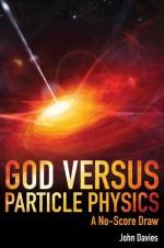 God versus Particle Physics: A No Score Draw - John Davies