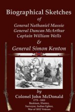 Biographical Sketches: Of Nathaniel Massie, Duncan McArthur, William Wells and Simon Kenton - John McDonald