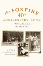 The Foxfire 40th Anniversary Book: Faith, Family, and the Land - Eliot Wigginton, Angie Cheek, Foxfire, Lacy Hunter Nix, Foxfire Students