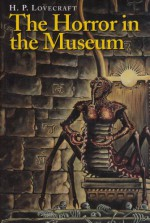The Horror in the Museum & Other Revisions - H.P. Lovecraft, S.T. Joshi, August Derleth