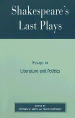 Shakespeare's Last Plays: Essays in Literature and Politics - Stephen Smith, Travis Curtright