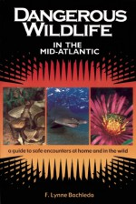 Dangerous Wildlife in the Mid-Atlantic: A Guide to Safe Encounters at Home and in the Wild - F. Lynne Bachleda