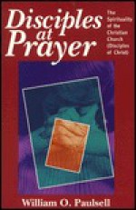 Disciples at Prayer: The Spirituality of the Christian Church (Disciples of Christ) - William O. Paulsell