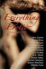 Everything Erotic Volumes I-III - Alice Gaines, Boone Brux, C.J. Ellisson, Danielle Gavan, Greta Goddard, Delilah Devlin, Scarlett Jameson, M.K. Elliott, Whitley Gray, Sharon Hamilton, Nickie Asher, Keta Diablo