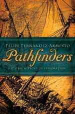 Pathfinders: A Global History of Exploration - Felipe Fernández-Armesto