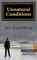 Unnatural Conditions: Collected Short Stories 2013 - Jay Caselberg
