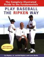 Play Baseball the Ripken Way: The Complete Illustrated Guide to the Fundamentals - Cal Ripken Jr., Bill Ripken