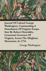 Journal of Colonel George Washington, Commanding a Detachment of Virginia Troops, Sent by Robert Dinwiddie, Lieutenant-Governor of Virginia, Across th - George Washington
