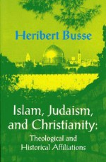 Islam, Judaism and Christianity: The Theological and Historical Affilliations - Heribert Busse, Allison Brown