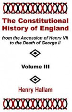The Constitutional History of England from the Accession of Henry VII to the Death of George II (Volume Three) - Henry Hallam
