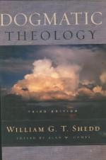 Dogmatic Theology - William G.T. Shedd, Alan W. Gomes