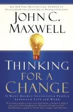 Thinking for a Change: 11 Ways Highly Successful People Approach Life andWork - John C. Maxwell