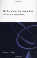The Search for the Secure Base: Attachment Theory and Psychotherapy - Jeremy Holmes