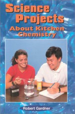 Science Projects About Kitchen Chemistry - Robert Gardner