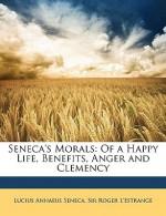 Seneca's Morals: Of a Happy Life, Benefits, Anger and Clemency - Seneca, Roger L'Estrange