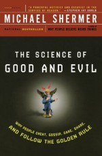 The Science of Good and Evil: Why People Cheat, Gossip, Care, Share, and Follow the Golden Rule - Michael Shermer