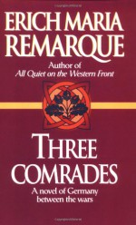 Three Comrades: A Novel of Germany Between the Wars - Erich Maria Remarque