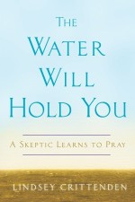 The Water Will Hold You: A Skeptic Learns to Pray - Lindsey Crittenden