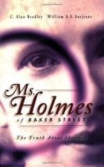 Ms. Holmes of Baker Street: The Truth About Sherlock - Alan Bradley, William A.S. Sarjeant, Barbara Roden, C. Alan Bradley