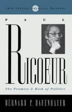 Paul Ricoeur: The Promise and Risk of Politics - Bernard P. Dauenhauer