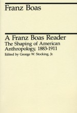 A Franz Boas Reader: The Shaping of American Anthropology, 1883-1911 - Franz Boas, George W. Stocking Jr.