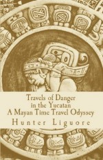 Travels of Danger in the Yucatan: A Mayan Time Travel Odyssey - Hunter Liguore