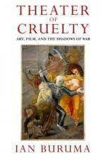 Theater of Cruelty: Art, Film, and the Shadows of War - Ian Buruma