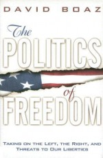The Politics of Freedom: Taking on The Left, The Right and Threats to Our Liberties - David Boaz