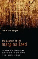 The Gospels of the Marginalized: The Redemption of Doubting Thomas, Mary Magdalene, and Judas Iscariot in Early Christian Literature - Marvin Meyer