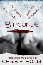 8 Pounds: Eight Tales of Crime, Horror, & Suspense - Chris F. Holm