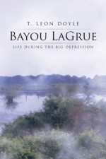 Bayou LaGrue: Life during the Big Depression - T. Leon Doyle