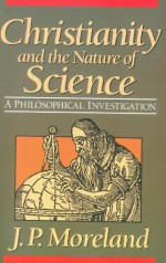 Christianity and the Nature of Science: A Philosophical Investigation - J.P. Moreland