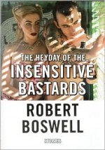 The Heyday of the Insensitive Bastards: Stories - Robert Boswell
