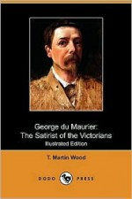 George Du Maurier: The Satirist of the Victorians (Illustrated Edition) (Dodo Press) - T. Martin Wood