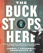 The Buck Stops Here: The 28 Toughest Presidential Decisions and How They Changed History - Thomas J. Craughwell, Edwin Kiester, Edwin Kiester Jr