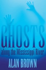 Ghosts along the Mississippi River - Alan Brown