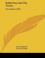 Rabbi Ezra and the Victim: Two Stories (1911) - Frank Wedekind, Francis J. Ziegler