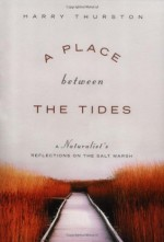 A Place Between the Tides: A Naturalist's Reflections on the Salt Marsh - Harry Thurston